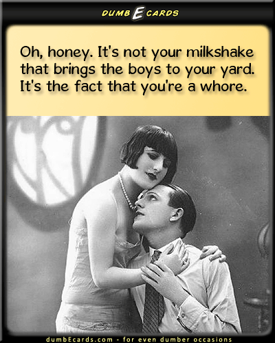 It's not your milkshake that brings the boys to your yard - milkshake, women, men, whore, relationships, dating, slutfree e cards, birthday ecards, christmas e cards, email greeting cards, get well cards,