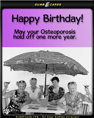 Happy Old Birthday - happy birthday, osteoporosis, old, getting oldgreeting ecards, birthday card greetings, send a card, email card, r-rated ecards,