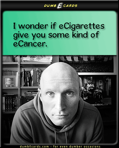 eSmoke is Still Annoying - ecigs, cool, smoking, blu, grosselectronic card, humor, birthday ecards, sense humor, online cards,