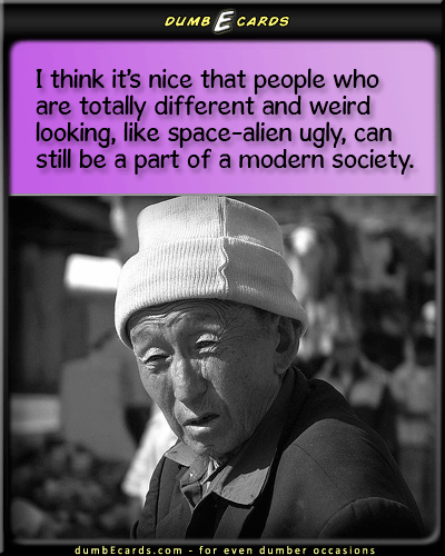 Be Nice To The Ugly People, Too - space alien,ugly,societye cards funny, r-rated ecards, thank you ecards, ecard free, funny quotes,
